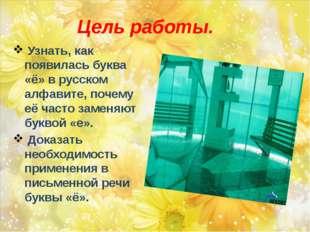 Цель работы. Узнать, как появилась буква «ё» в русском алфавите, почему её ча