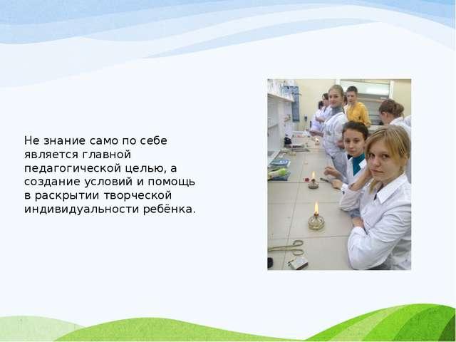Не знание само по себе является главной педагогической целью, а создание усло...