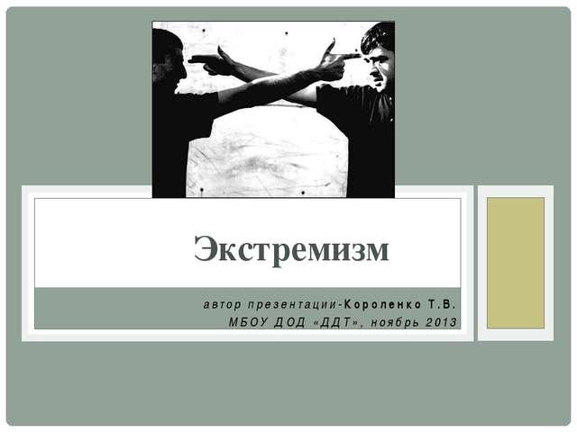 автор презентации-Короленко Т.В. МБОУ ДОД «ДДТ», ноябрь 2013 Экстремизм