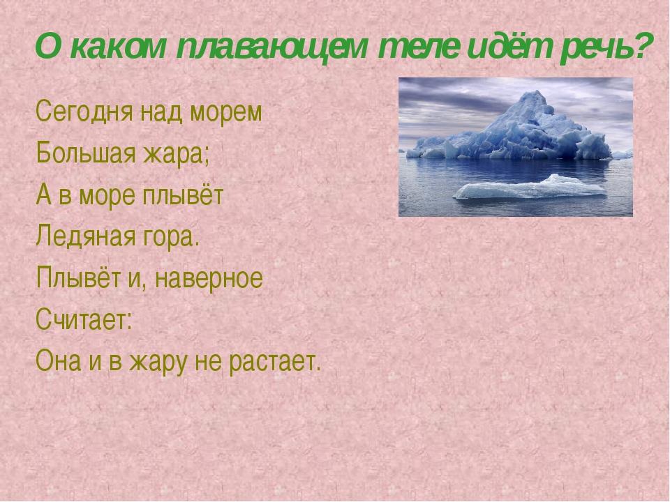 О каком плавающем теле идёт речь? Сегодня над морем Большая жара; А в море пл...