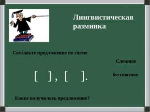 Лингвистическая разминка Составьте предложение по схеме [ ] , [ ]. Какое полу