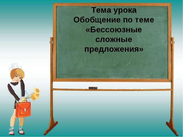 Тема урока Обобщение по теме «Бессоюзные сложные предложения»