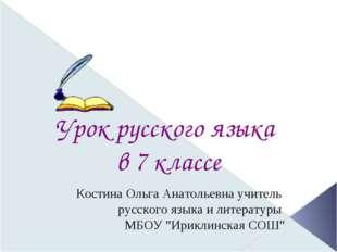 Урок русского языка в 7 классе Костина Ольга Анатольевна учитель русского яз