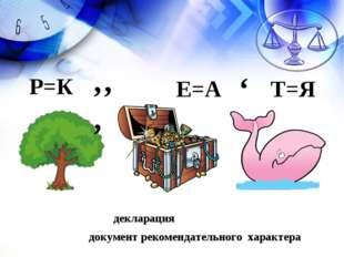 декларация документ рекомендательного характера Р=К ''' Е=А ' Т=Я