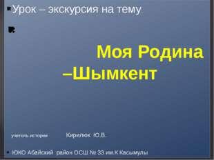 Урок – экскурсия на тему: Моя Родина –Шымкент ЮКО Абайский район ОСШ № 33 им.