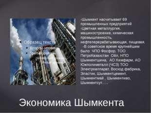 Экономика Шымкента -Шымкент насчитывает 69 промышленных предприятий -Цветная