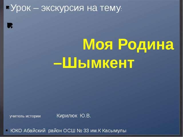 Урок – экскурсия на тему: Моя Родина –Шымкент ЮКО Абайский район ОСШ № 33 им....