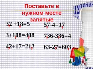 32 +18=5 3+108=408 42+17=212 57-4=17 736-336=4 63-27=603 , Поставьте в нужном