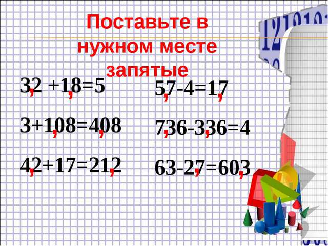 32 +18=5 3+108=408 42+17=212 57-4=17 736-336=4 63-27=603 , Поставьте в нужном...