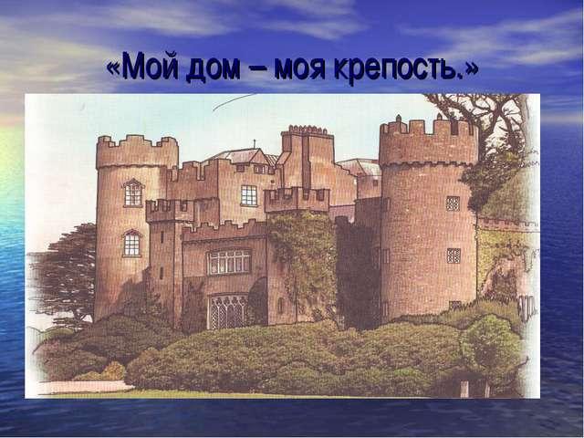 «Мой дом – моя крепость.»