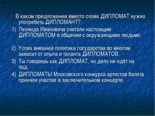 I. В каком предложении вместо слова ДИПЛОМАТ нужно употребить ДИПЛОМАНТ? 1)