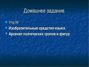 Домашнее задание. Упр.№ Изобразительные средства языка. Арсенал поэтических т