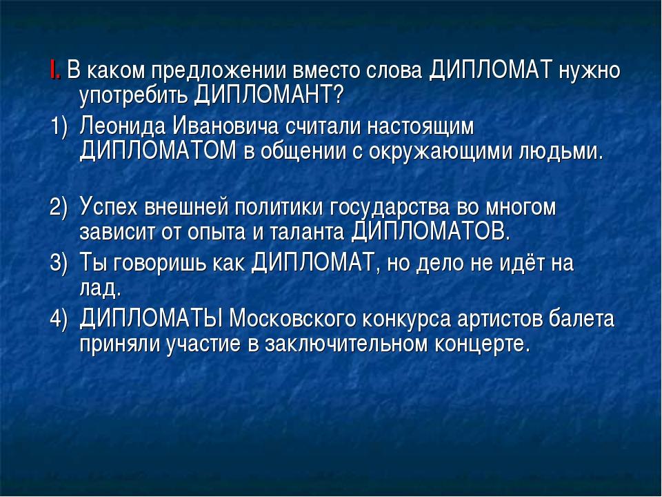 I. В каком предложении вместо слова ДИПЛОМАТ нужно употребить ДИПЛОМАНТ? 1)...
