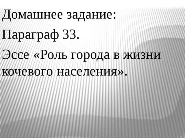 Домашнее задание: Параграф 33. Эссе «Роль города в жизни кочевого населения».