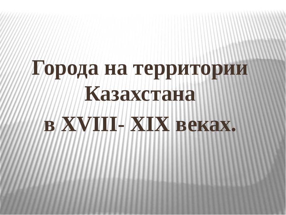Города на территории Казахстана в XVIII- XIХ веках.