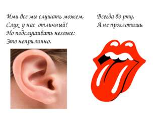 Ими все мы слушать можем, Слух у нас отличный! Но подслушивать негоже: Это не