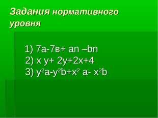 Задания нормативного уровня 1) 7а-7в+ аn –bn 2) x y+ 2y+2x+4 3) y2a-y2b+x2 a-