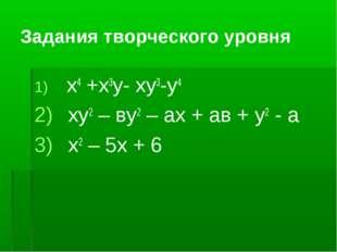 Задания творческого уровня x4 +x3y- xy3-y4 ху2 – ву2 – ах + ав + у2 - а х2 –