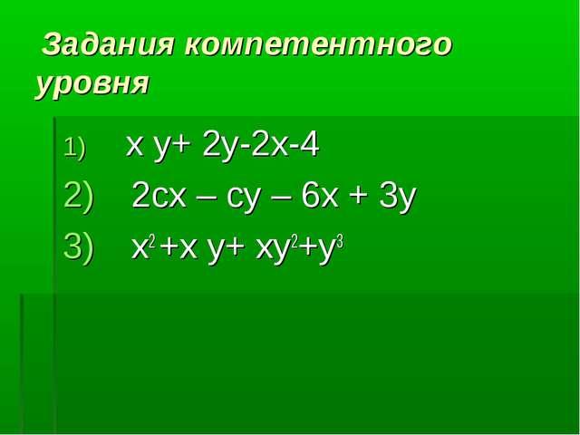 Задания компетентного уровня x y+ 2y-2x-4 2сх – су – 6х + 3у х2 +x y+ xy2+y3