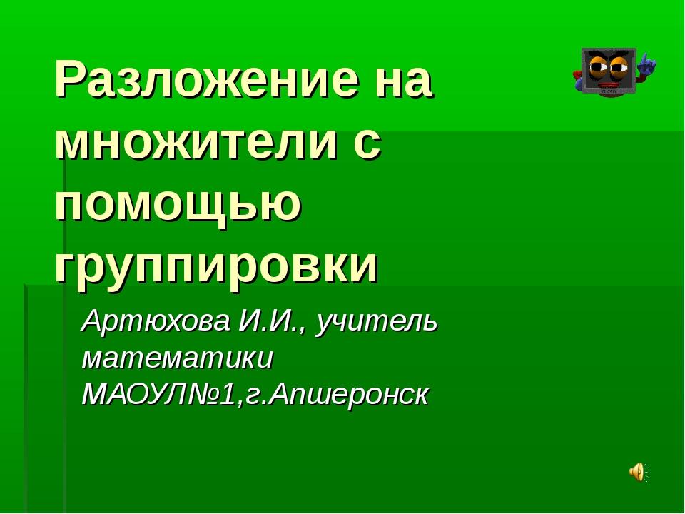 Разложение на множители с помощью группировки Артюхова И.И., учитель математи...