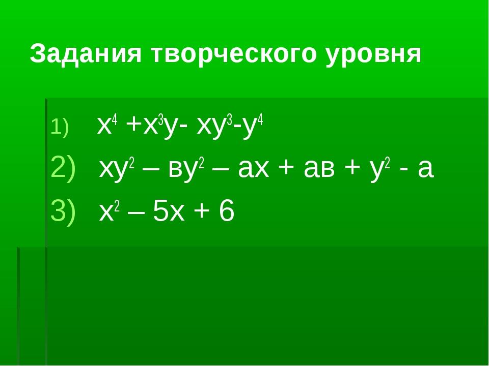 Задания творческого уровня x4 +x3y- xy3-y4 ху2 – ву2 – ах + ав + у2 - а х2 –...