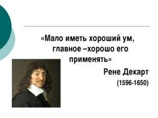 «Мало иметь хороший ум, главное –хорошо его применять» Рене Декарт (1596-1650)