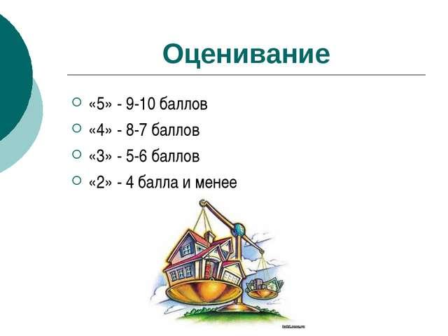Оценивание «5» - 9-10 баллов «4» - 8-7 баллов «3» - 5-6 баллов «2» - 4 балла...