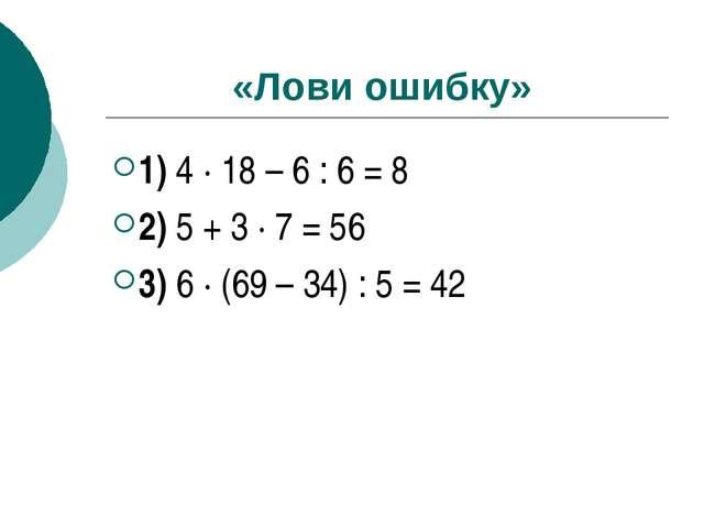 «Лови ошибку» 1) 4 ∙ 18 – 6 : 6 = 8 2) 5 + 3 ∙ 7 = 56 3) 6 ∙ (69 – 34) : 5 = 42