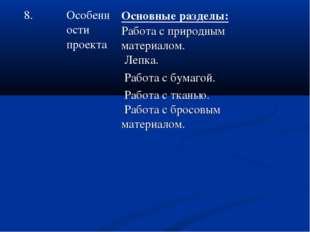 8.Особенности проектаОсновные разделы: Работа с природным материалом. Лепка
