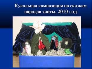 Кукольная композиция по сказкам народов ханты. 2010 год