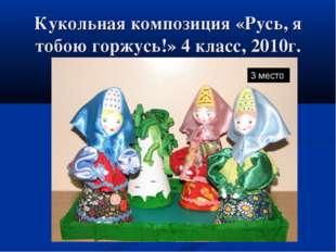 Кукольная композиция «Русь, я тобою горжусь!» 4 класс, 2010г. 3 место