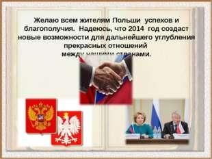 Желаю всем жителям Польши успехов и благополучия. Надеюсь, что 2014 год созда