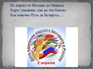 На дороге от Москвы до Минска Вдруг увидишь: как же это близко, Как навечн