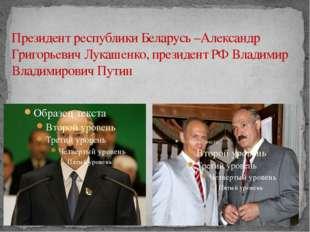 Президент республики Беларусь –Александр Григорьевич Лукашенко, президент РФ