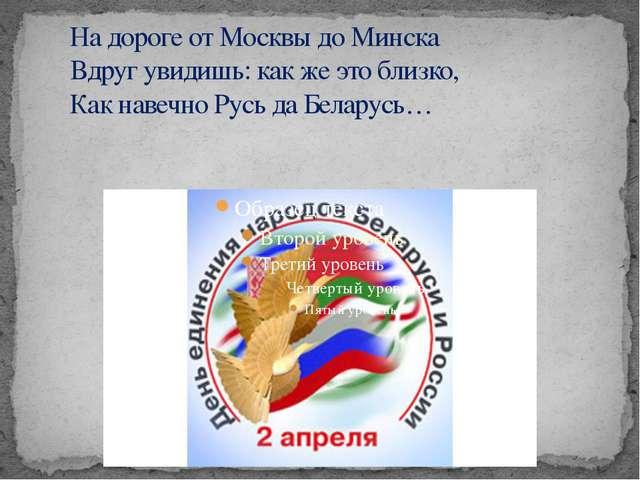 На дороге от Москвы до Минска Вдруг увидишь: как же это близко, Как навечн...