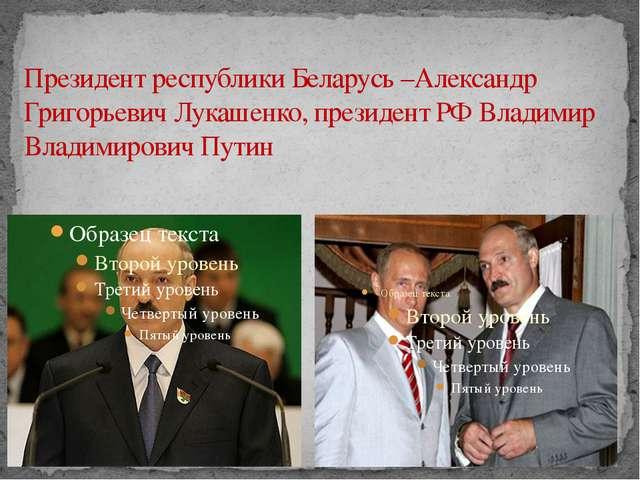 Президент республики Беларусь –Александр Григорьевич Лукашенко, президент РФ...