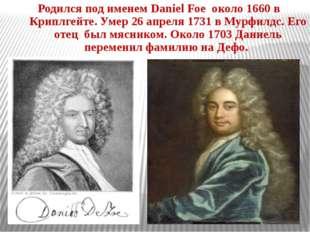 Родился под именем Daniel Foe около 1660 в Криплгейте. Умер 26 апреля 1731 в