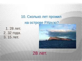 10. Сколько лет прожил на острове Р.Крузо? 1. 28 лет. 2. 32 года. 3. 15 лет