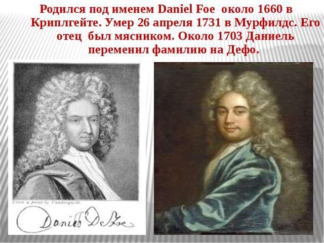 Родился под именем Daniel Foe около 1660 в Криплгейте. Умер 26 апреля 1731 в...