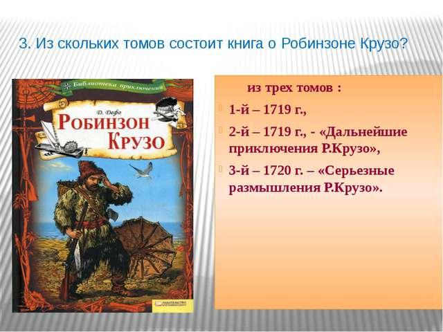 3. Из скольких томов состоит книга о Робинзоне Крузо? из трех томов : 1-й – 1...