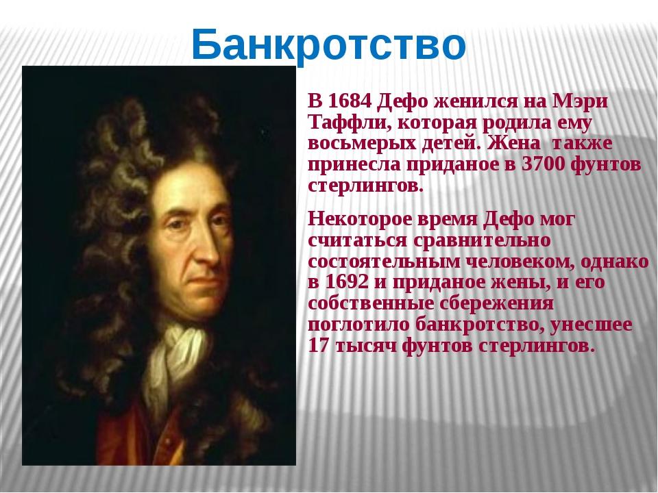Банкротство В 1684 Дефо женился на Мэри Таффли, которая родила ему восьмерых...