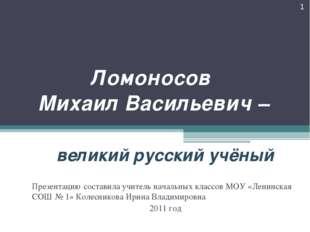 Ломоносов Михаил Васильевич – великий русский учёный * Презентацию составила