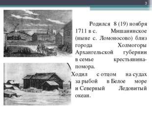 Родился 8(19)ноября 1711вс. Мишанинское (ныне с. Ломоносово) близ города