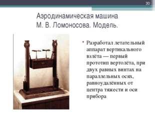 Аэродинамическая машина М. В. Ломоносова. Модель. Разработал летательный аппа