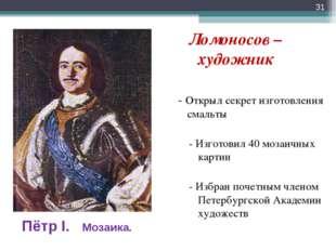 Ломоносов – художник - Открыл секрет изготовления смальты - Изготовил 40 моз