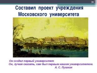 Составил проект учреждения Московского университета * Он создал первый универ