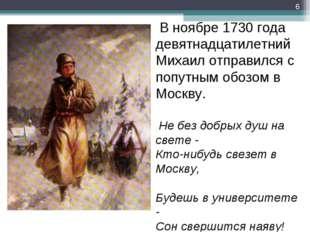 В ноябре 1730 года девятнадцатилетний Михаил отправился с попутным обозом в