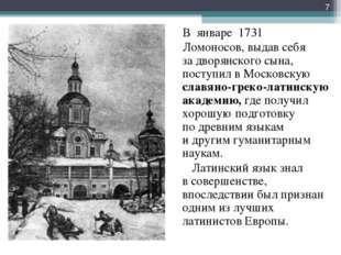 В январе 1731 Ломоносов, выдав себя задворянского сына, поступил вМосковск