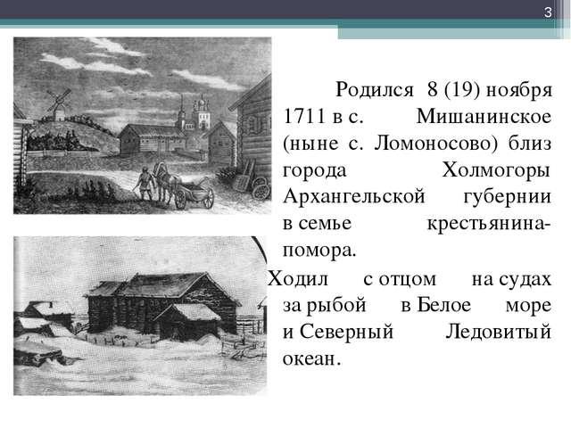 Родился 8(19)ноября 1711вс. Мишанинское (ныне с. Ломоносово) близ города...