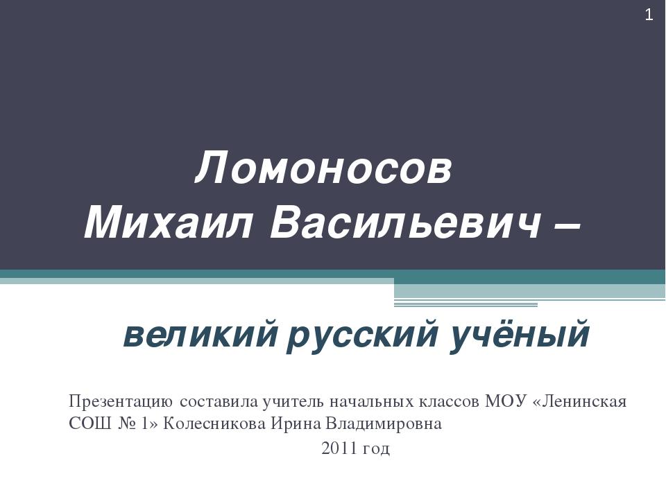 Ломоносов Михаил Васильевич – великий русский учёный * Презентацию составила...
